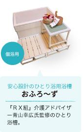 安心設計のひとり浴用浴槽「おふろ~ず」『RX組』介護アドバイザー青山幸広氏監修のひとり浴槽。